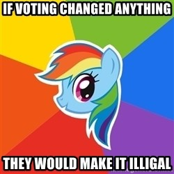 Rainbow Dash - if voting changed anything they would make it illigal