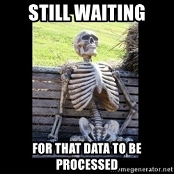 Still Waiting - Still waiting for that data to be processed