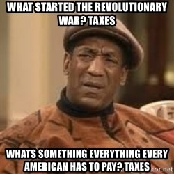 Confused Bill Cosby  - what started the revolutionary war? taxes Whats something everything every american has to pay? taxes