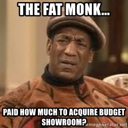 Confused Bill Cosby  - The Fat Monk... Paid How Much To Acquire Budget Showroom?