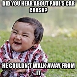 Evil Asian Baby - Did you hear about Paul's car crash? He couldn't walk away from it