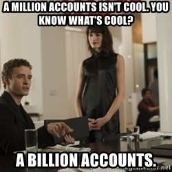 sean parker - A million accounts isn't cool. You know what's cool? A billion accounts.