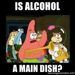 Patrick Star Instrument - Is alcohol A main dish?
