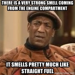 Confused Bill Cosby  - There is a very strong smell coming from the engine compartment  It smells pretty much like straight fuel