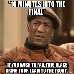 """Confused Bill Cosby  - *10 Minutes into the final* """"If you wish to fail this class, bring your exam to the front"""""""