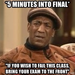 """Confused Bill Cosby  - *5 minutes into final* """"If you wish to fail this class, bring your exam to the front"""""""