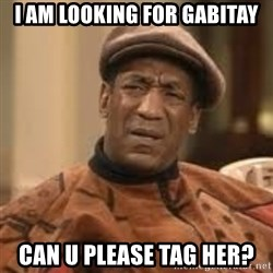 Confused Bill Cosby  - i am looking for gabitay can u please tag her?