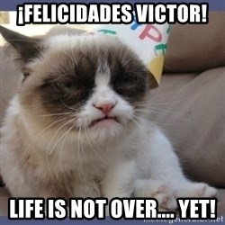 Birthday Grumpy Cat - ¡Felicidades Victor! Life is not over.... YET!