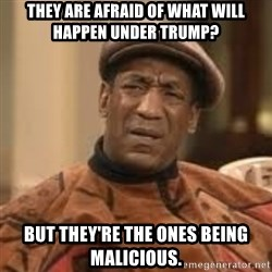 Confused Bill Cosby  - They are afraid of what will happen under Trump? But they're the ones being malicious.