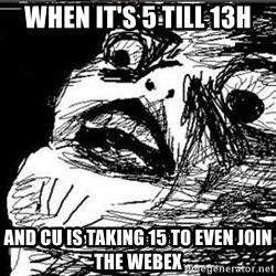 Gasp - when it's 5 till 13h and cu is taking 15 to even join the webex