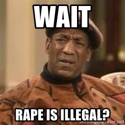 Confused Bill Cosby  - wait rape is illegal?