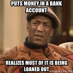 Confused Bill Cosby  - puts money in a bank account realizes most of it is being loaned out