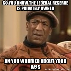 Confused Bill Cosby  - SO YOU KNOW THE FEDERAL RESERVE IS PRIVATELY OWNED AN YOU WORRIED ABOUT YOUR W2S