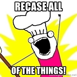 BAKE ALL OF THE THINGS! - RECASE ALL OF THE THINGS!