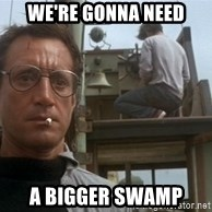 bigger boat - We're gonna need a bigger swamp