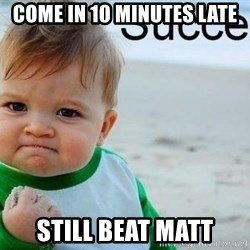 success baby - Come in 10 minutes late still beat Matt