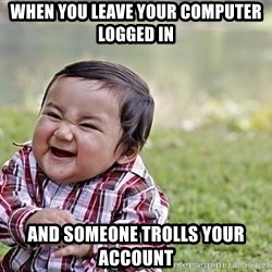 Evil Asian Baby - when you leave your computer logged in And someone trolls your account