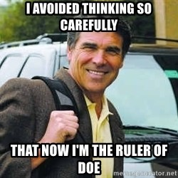 Rick Perry - I AVOIDED THINKING SO CAREFULLY THAT NOW I'M THE RULER OF DOE