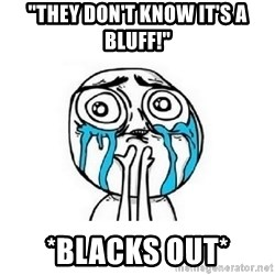 "crying - ""They don't know it's a bluff!"" *Blacks Out*"
