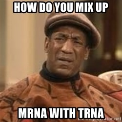 Confused Bill Cosby  - How do you mix up mRNA with tRna
