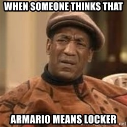 Confused Bill Cosby  - When someone thinks that armario means locker