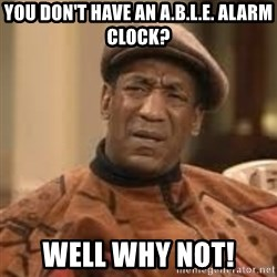 Confused Bill Cosby  - You don't have an a.b.l.e. alarm clock? Well why not!