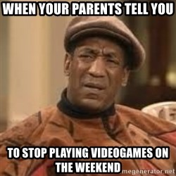 Confused Bill Cosby  - When your parents tell you To stop playing videogames On The Weekend