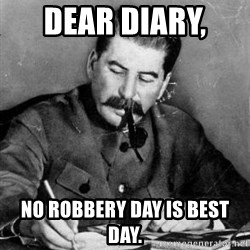 Dear Diary - Dear diary,  No robbery day is best day.
