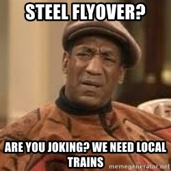 Confused Bill Cosby  - STEEL FLYOVER? Are you Joking? We need Local Trains
