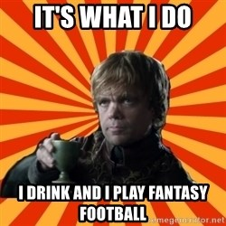 Tyrion Lannister - It's what I do I drink and I play fantasy football