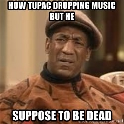 Confused Bill Cosby  - How Tupac dropping music but he  suppose to be dead