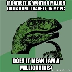 Raptor - if dataset is worth 8 million dollah and i have it on my pc does it mean i am a millionaire?