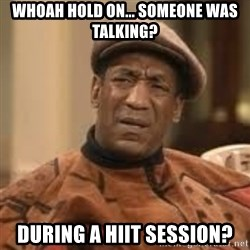 Confused Bill Cosby  - WHOAH HOLD ON... SOMEONE WAS TALKING? DURING A HIIT SESSION?