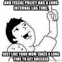 Look son, A person got mad - And fiscal policy has a long internal lag time, just like your mom takes a long time to get dressed