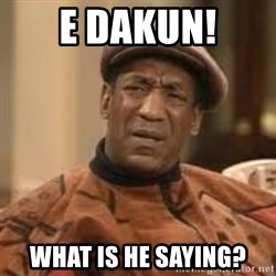Confused Bill Cosby  - E dakun! What is he saying?