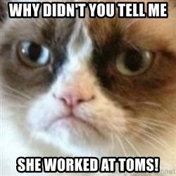 angry cat asshole - Why didn't you tell me She worked at TOMS!