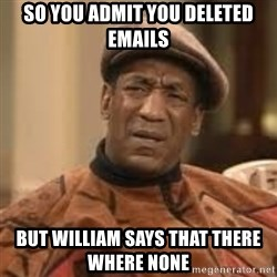 Confused Bill Cosby  - So you admit you deleted emails But William says that there where none