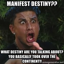 Angry Guido  - manifest destiny?? what destiny are you talking about? You basically took over the continent!!