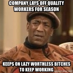 Confused Bill Cosby  - Company lays off quality workers for season  Keeps on Lazy worthless bitches to keep working