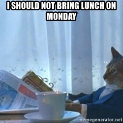 Sophisticated Cat - I should Not Bring lunch on monday