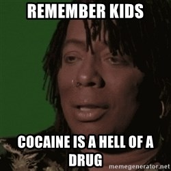 Rick James - Remember kids cocaine is a hell of a drug
