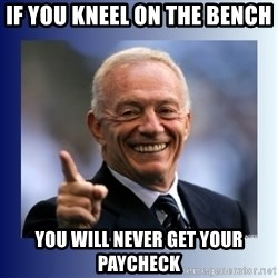 Jerry Jones - If you kneel on the bench You will never get your paycheck