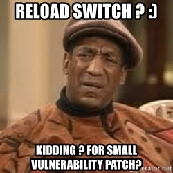 Confused Bill Cosby  - Reload switch ? :)  Kidding ? for small vulnerability patch?