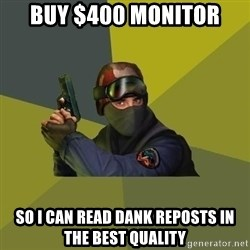 Counter Strike - BUY $400 Monitor so i can read dank reposts in the best quality