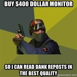 Counter Strike - Buy $400 dollar monitor So I can read dank reposts in the best quality