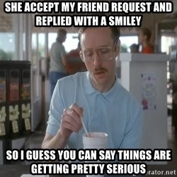 things are getting serious - She accept my friend request and replied with a smiley So i guess you can say things are getting pretty serious