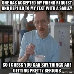 things are getting serious - she has accepted my friend request and replied to my text with a smiley So i guess you can say things are getting pretty serious