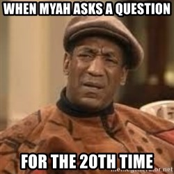Confused Bill Cosby  - When Myah asks a question For the 20th time
