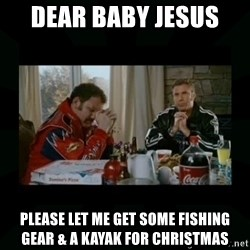 Dear lord baby jesus - DEAR BABY JESUS  PLEASE LET ME GET SOME FISHING GEAR & A KAYAK FOR CHRISTMAS