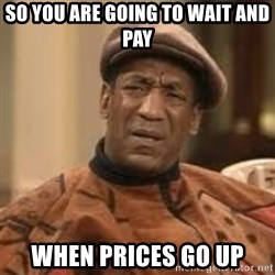 Confused Bill Cosby  - So you are going to wait and pay  when prices go up